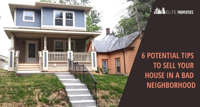 6 Potential Tips To Sell Your House In A Bad Neighborhood